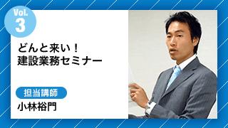 Vol3.どんと来い!建設業務セミナー 担当講師:小林裕門