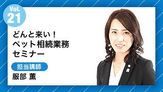 Vol21.どんと来い!ペット相続業務セミナー 担当講師:服部 薫