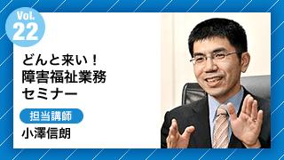 Vol22.どんと来い!障害福祉サービス業務セミナー 担当講師:小澤信朗