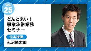 Vol25.どんと来い!事業承継業務セミナー 担当講師:赤沼慎太郎